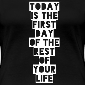 Today is the first day of the rest of your life T-shirts - Dame premium T-shirt