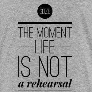 Seize the moment life is not a rehearsal T-Shirts - Teenager Premium T-Shirt