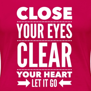 Close your eyes clear your heart let it go T-Shirts - Women's Premium T-Shirt
