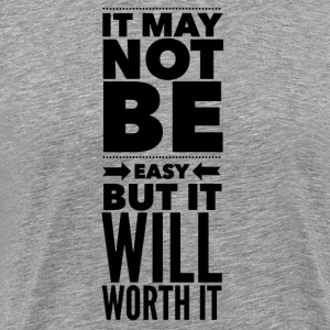 It may not be easy but it will worth it T-Shirts - Men's Premium T-Shirt