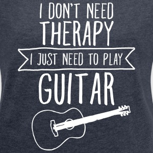 I Don't Need Therapy - I Just Need To Play Guitar T-Shirts - Women's T-shirt with rolled up sleeves