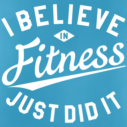 I BELIEVE IN FITNESS, JUST DID IT