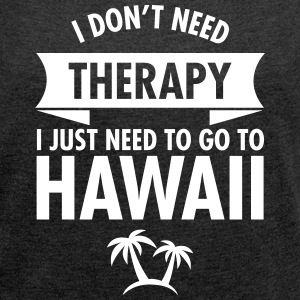 I Don't Need Therapy - I Just Need To Go To Hawaii T-Shirts - Women's T-shirt with rolled up sleeves