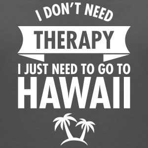 I Don't Need Therapy - I Just Need To Go To Hawaii T-Shirts - Women's V-Neck T-Shirt