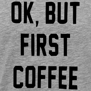 Okay, but not before coffee! T-Shirts - Men's Premium T-Shirt