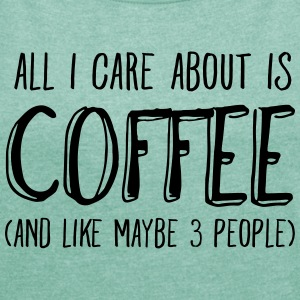 All I Care About Is Coffee.. T-Shirts - Women's T-shirt with rolled up sleeves