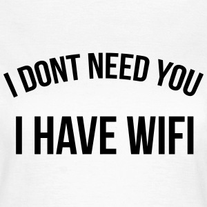 I don't need you I have wifi Koszulki - Koszulka damska
