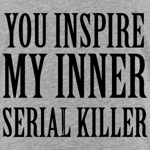 YOU INSPIRE MY INNER SERIAL KILLER Shirts - Teenage Premium T-Shirt