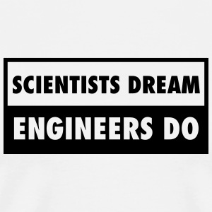 Scientists Dream - Engineers Do T-Shirts - Männer Premium T-Shirt