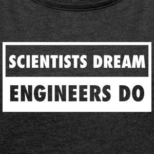Scientists Dream - Engineers Do T-skjorter - T-skjorte med rulleermer for kvinner