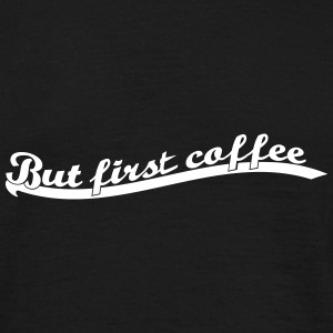 but_first_coffee4 T-Shirts - Männer T-Shirt
