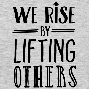 We Rise By Lifting Others T-Shirts - Männer T-Shirt