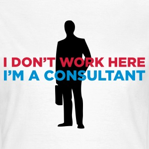 I do not work. I am a business consultant. T-Shirts - Women's T-Shirt
