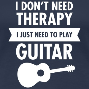 I Don't Need Therapy - I Just Need To Play Guitar T-shirts - Vrouwen Premium T-shirt