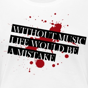 Without music life would be a mistake - Frauen Premium T-Shirt