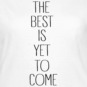 the best is yet to come - Frauen T-Shirt