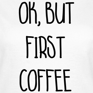 ok, but first coffee - Frauen T-Shirt