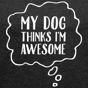 My Dog Thinks I'm Awesome T-Shirts - Women's T-shirt with rolled up sleeves