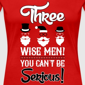 Weihnachten: Three wise men? You can't be serious Magliette - Maglietta Premium da donna
