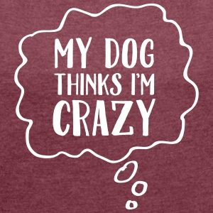 My Dog Thinks I'm Crazy T-shirts - Vrouwen T-shirt met opgerolde mouwen