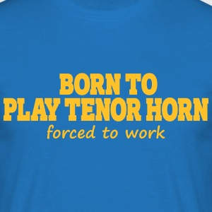 Born to play tenor horn, forced to work Camisetas - Camiseta hombre