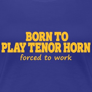 Born to play tenor horn, forced to work Tee shirts - T-shirt Premium Femme