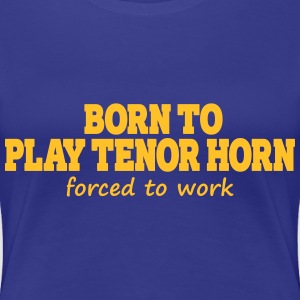 Born to play tenor horn, forced to work T-Shirts - Frauen Premium T-Shirt