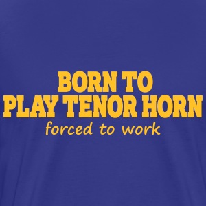 Born to play tenor horn, forced to work T-Shirts - Men's Premium T-Shirt