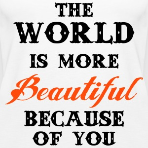 The world is more beautiful because of you Tops - Women's Premium Tank Top