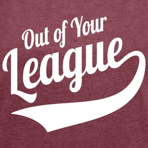 Out Of Your League Sports Style Slogan T-Shirts - Women's T-shirt with rolled up sleeves