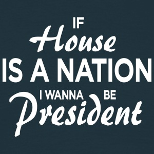 If House Is A Nation I Wanna Be President - Männer T-Shirt