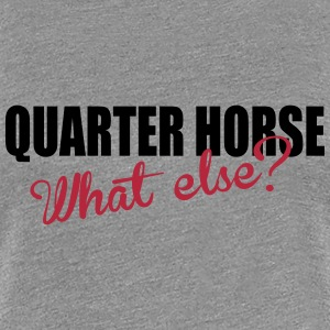 Quarter Horse- What else? T-skjorter - Premium T-skjorte for kvinner