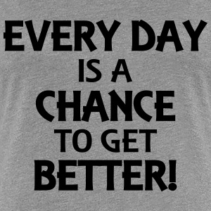 Every day is a chance to get better! T-Shirts - Women's Premium T-Shirt