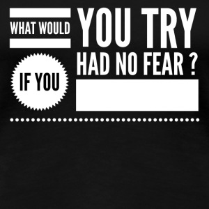 What would you try if you had no fear T-Shirts - Women's Premium T-Shirt