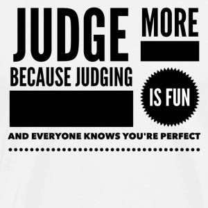 Judge more everyone knows you are perfect T-Shirts - Men's Premium T-Shirt