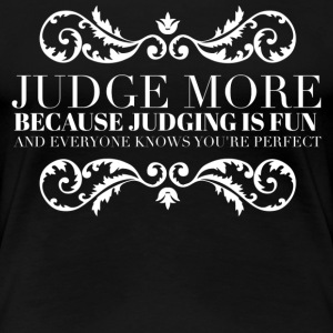 Judge more everyone knows you are perfect T-Shirts - Women's Premium T-Shirt