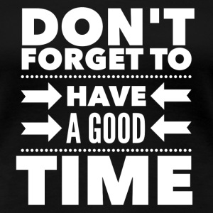 Don't forget to have a good time T-Shirts - Women's Premium T-Shirt