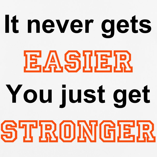 It never gets easier. You just get stronger