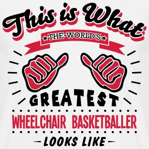 wheelchair basketballer worlds greatest  - Men's T-Shirt