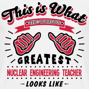 nuclear engineering teacher worlds greatest looks  - Men's T-Shirt