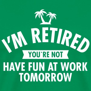 I'm Retired You're Not  -Have Fun At Work Tomorrow Koszulki - Koszulka męska Premium