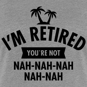 I'm Retired You're Not - Nah-Nah-Nah-Nah T-shirts - Dame premium T-shirt