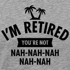 I'm Retired You're Not - Nah-Nah-Nah-Nah T-shirts - Mannen Premium T-shirt