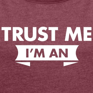 Trust Me I'm An (Your Text) T-Shirts - Women's T-shirt with rolled up sleeves
