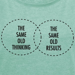 The Same Old Thinking - The Same Old Results T-Shirts - Women's T-shirt with rolled up sleeves