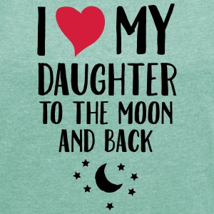I Love (Heart) My Daughter To The Moon And Back T-Shirts - Women's T-shirt with rolled up sleeves