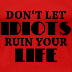 Don't let idiots ruin your life! T-Shirts - Frauen Premium T-Shirt