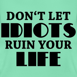 Don't let idiots ruin your life! T-shirts - Dame-T-shirt