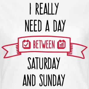 I Need A Day Between Saturday T-Shirts - Women's T-Shirt