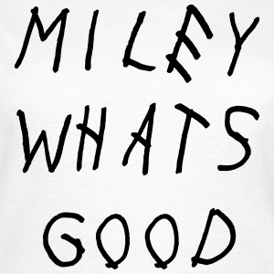 Miley what's good T-shirts - Vrouwen T-shirt